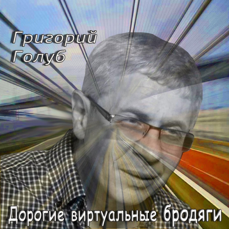 Gregory Golub - Дорогие виртуальные бродяги (Dear virtual tramps)